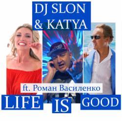 Обложка DJ SLON & KATYA ft. Роман Василенко - LIFE IS GOOD