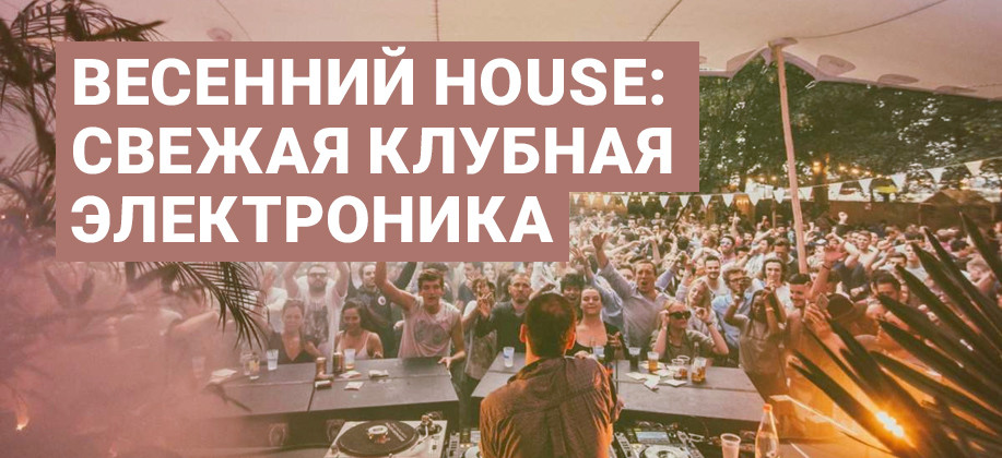 Весенний house: свежая клубная электроника
